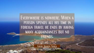 Everywhere is nowhere. When a person spends all his time in foreign travel he ends by having many a