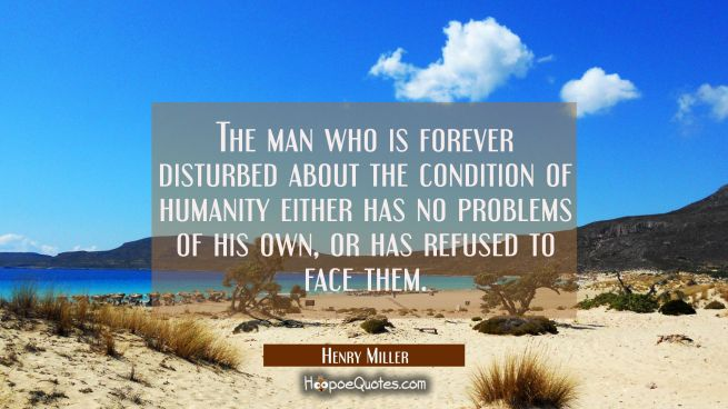 The man who is forever disturbed about the condition of humanity either has no problems of his own