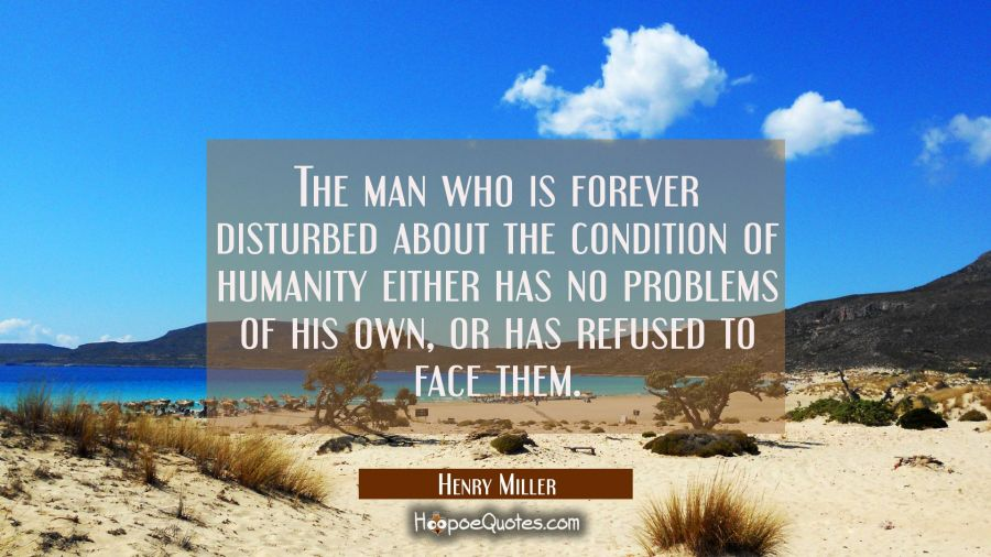 The man who is forever disturbed about the condition of humanity either has no problems of his own Henry Miller Quotes