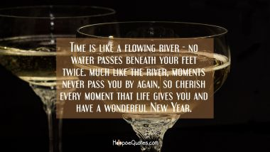 Time is like a flowing river - no water passes beneath your feet twice. Much like the river, moments never pass you by again, so cherish every moment that life gives you and have a wonderful New Year. New Year Quotes
