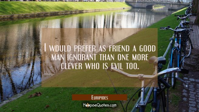 I would prefer as friend a good man ignorant than one more clever who is evil too.