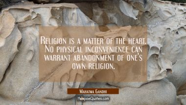Religion is a matter of the heart. No physical inconvenience can warrant abandonment of one's own r Mahatma Gandhi Quotes