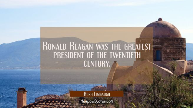 Ronald Reagan was the greatest president of the twentieth century.