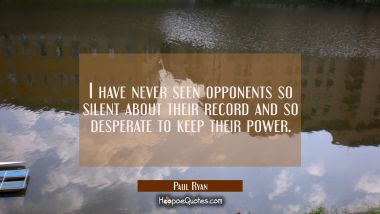 I have never seen opponents so silent about their record and so desperate to keep their power.
