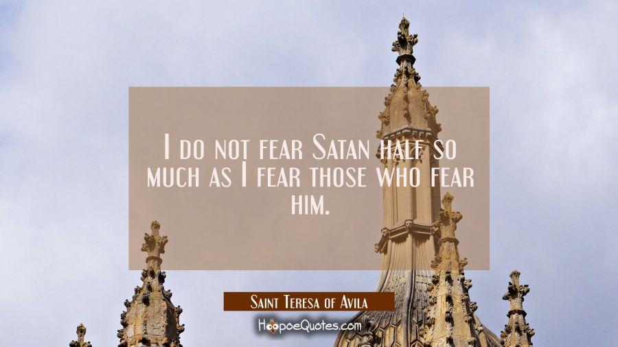 I do not fear Satan half so much as I fear those who fear him. Saint Teresa of Avila Quotes