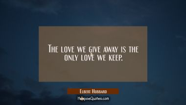 The love we give away is the only love we keep. Elbert Hubbard Quotes