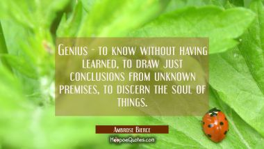Genius - to know without having learned, to draw just conclusions from unknown premises, to discern