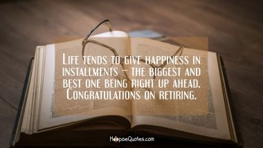 Life tends to give happiness in installments – the biggest and best one being right up ahead. Congratulations on retiring. Retirement Quotes