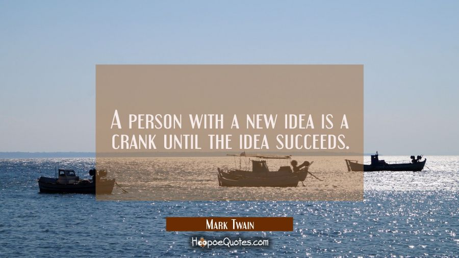 A person with a new idea is a crank until the idea succeeds. Mark Twain Quotes