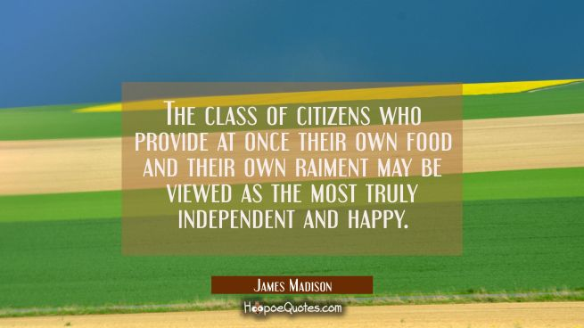 The class of citizens who provide at once their own food and their own raiment may be viewed as the