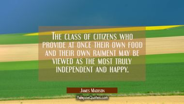 The class of citizens who provide at once their own food and their own raiment may be viewed as the James Madison Quotes