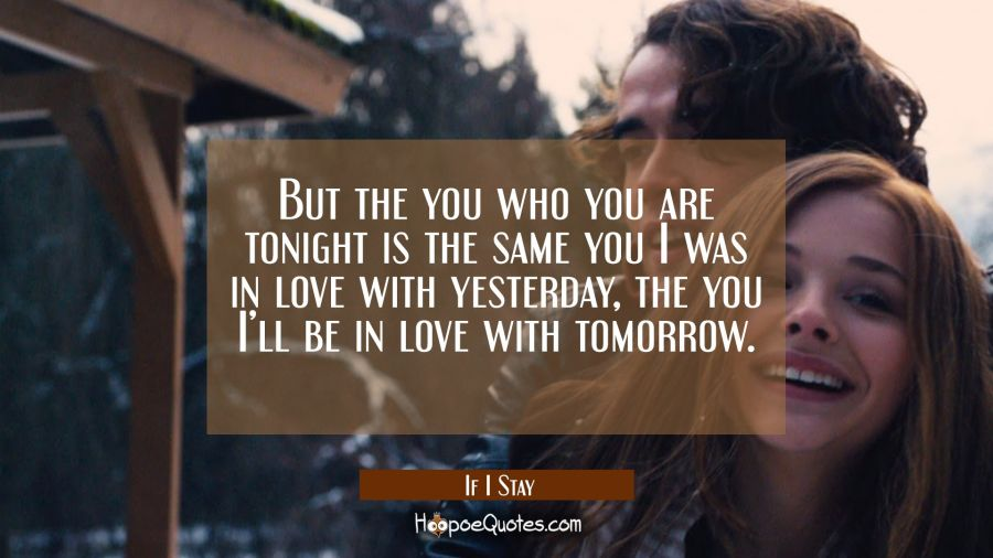 But the you who you are tonight is the same you I was in love with yesterday, the you I'll be in love with tomorrow. Movie Quotes Quotes