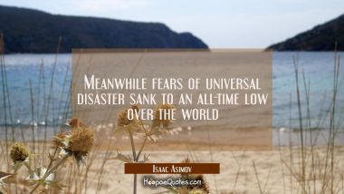 Meanwhile fears of universal disaster sank to an all-time low over the world
