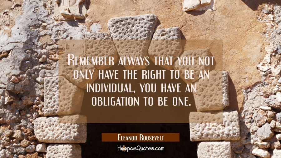 Remember always that you not only have the right to be an individual you have an obligation to be o Eleanor Roosevelt Quotes