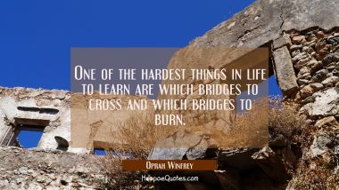 One of the hardest things in life to learn are which bridges to cross and which bridges to burn. Oprah Winfrey Quotes