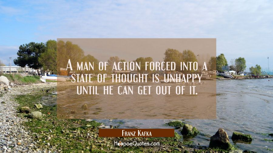 A man of action forced into a state of thought is unhappy until he can get out of it. Franz Kafka Quotes