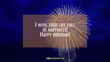 I wish you life full of happiness! Happy birthday! Birthday Quotes
