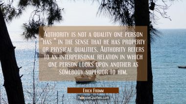"Authority is not a quality one person ""has "" in the sense that he has property or physical qualitie"