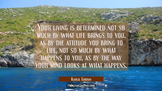 Your living is determined not so much by what life brings to you as by the attitude you bring to li