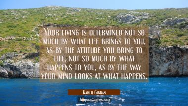 Your living is determined not so much by what life brings to you as by the attitude you bring to li Kahlil Gibran Quotes