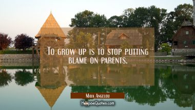 To grow up is to stop putting blame on parents. Maya Angelou Quotes