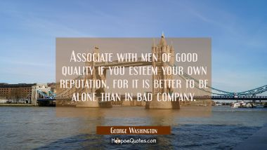 Associate with men of good quality if you esteem your own reputation, for it is better to be alone