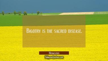 Bigotry is the sacred disease.