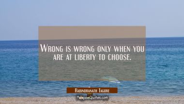 Wrong is wrong only when you are at liberty to choose. Rabindranath Tagore Quotes