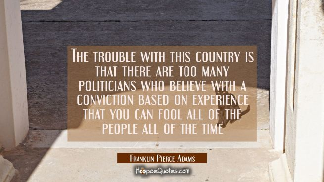 The trouble with this country is that there are too many politicians who believe with a conviction