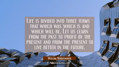 Life is divided into three terms - that which was which is and which will be. Let us learn from the