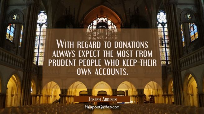 With regard to donations always expect the most from prudent people who keep their own accounts.