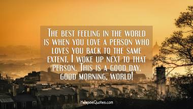 The best feeling in the world is when you love a person who loves you back to the same extent. I woke up next to that person. This is a good day, good morning, world! Good Morning Quotes