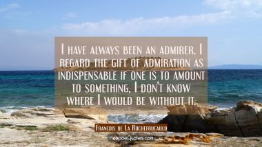 I have always been an admirer. I regard the gift of admiration as indispensable if one is to amount