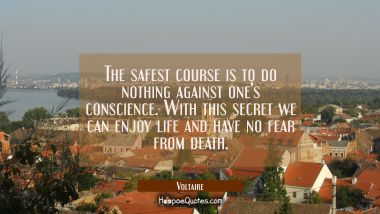 The safest course is to do nothing against one's conscience. With this secret we can enjoy life and