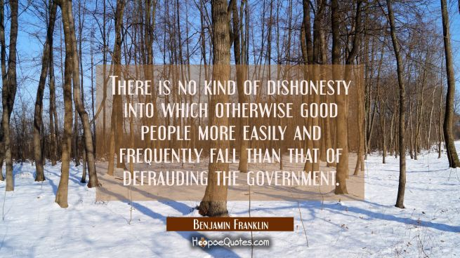 There is no kind of dishonesty into which otherwise good people more easily and frequently fall tha