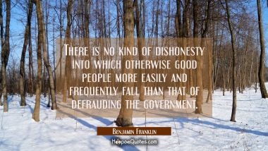 There is no kind of dishonesty into which otherwise good people more easily and frequently fall tha Benjamin Franklin Quotes