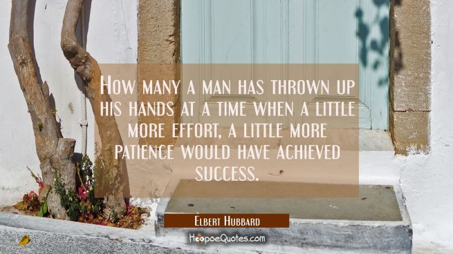 How many a man has thrown up his hands at a time when a little more effort a little more patience w