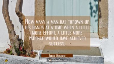 How many a man has thrown up his hands at a time when a little more effort a little more patience w Elbert Hubbard Quotes