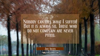 Nobody can tell what I suffer! But it is always so. Those who do not complain are never pitied.