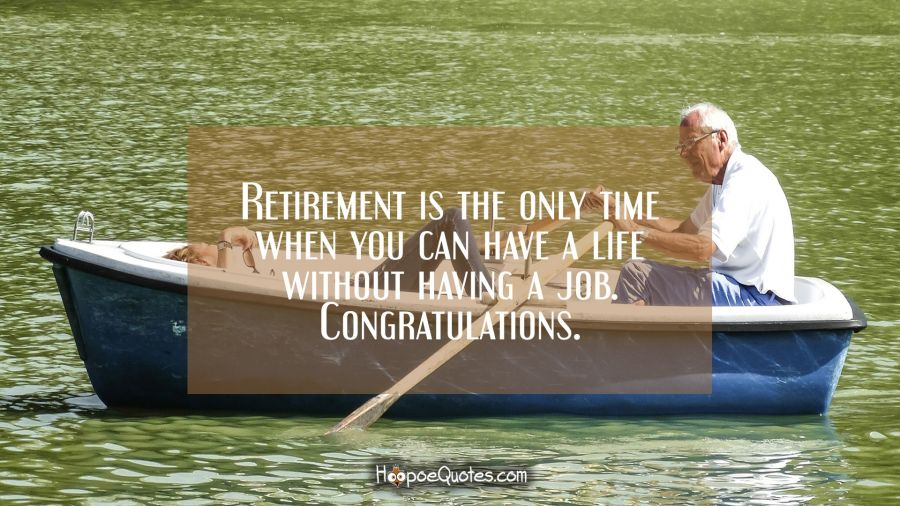 Retirement is the only time when you can have a life without having a job. Congratulations. Retirement Quotes