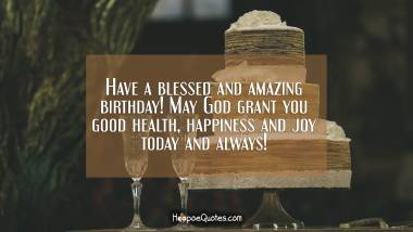 Have a blessed and amazing birthday! May God grant you good health, happiness and joy in today and always! Quotes