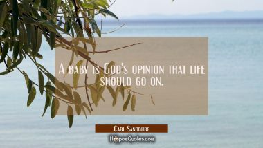 A baby is God's opinion that life should go on.
