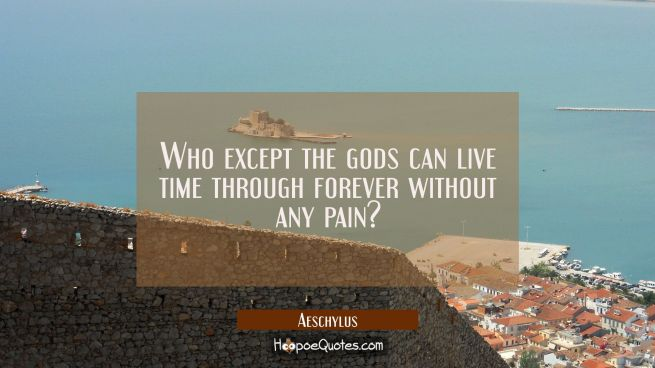 Who except the gods can live time through forever without any pain?