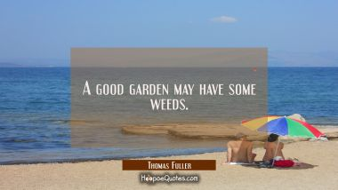 A good garden may have some weeds. Thomas Fuller Quotes