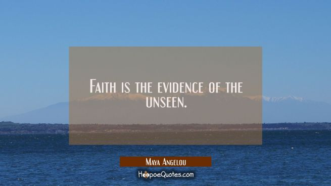 Faith is the evidence of the unseen.