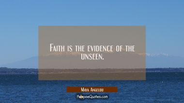 Faith is the evidence of the unseen. Maya Angelou Quotes