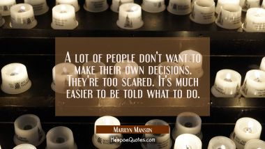 A lot of people don't want to make their own decisions. They're too scared. It's much easier to be