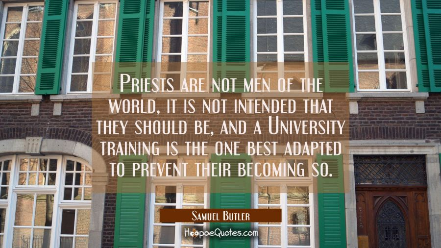 Priests are not men of the world, it is not intended that they should be, and a University training Samuel Butler Quotes