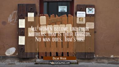 All women become like their mothers. That is their tragedy. No man does. That's his. Oscar Wilde Quotes