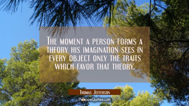 The moment a person forms a theory his imagination sees in every object only the traits which favor